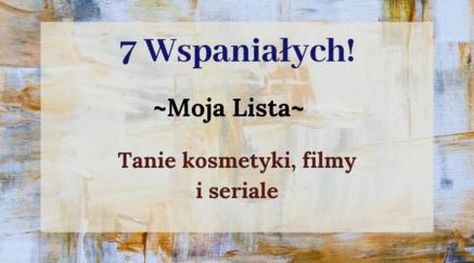 7 Wspaniałych- tanie kosmetyki, seriale i filmy!
